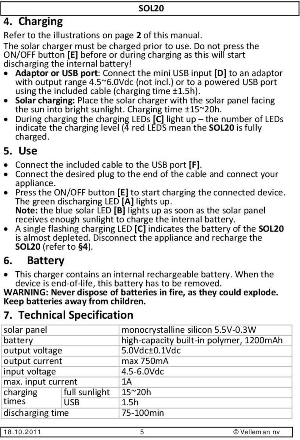 5~6.0Vdc (not incl.) or to a powered USB port using the included cable (charging time ±1.5h). Solar charging: Place the solar charger with the solar panel facing the sun into bright sunlight.