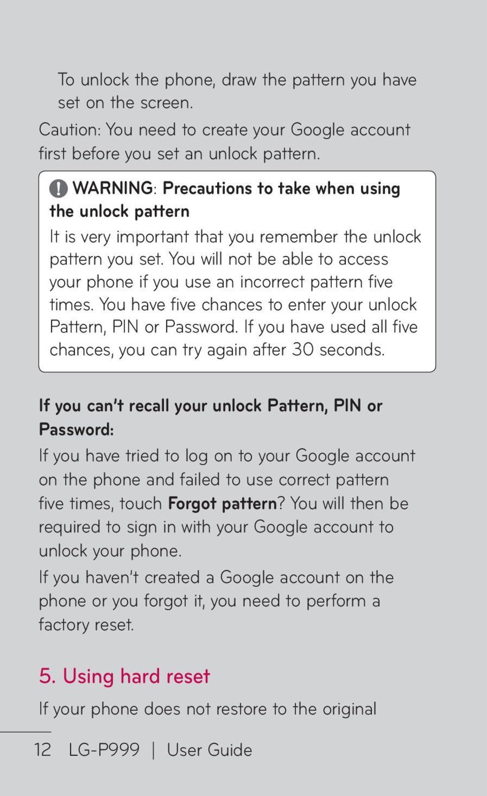 You will not be able to access your phone if you use an incorrect pattern five times. You have five chances to enter your unlock Pattern, PIN or Password.