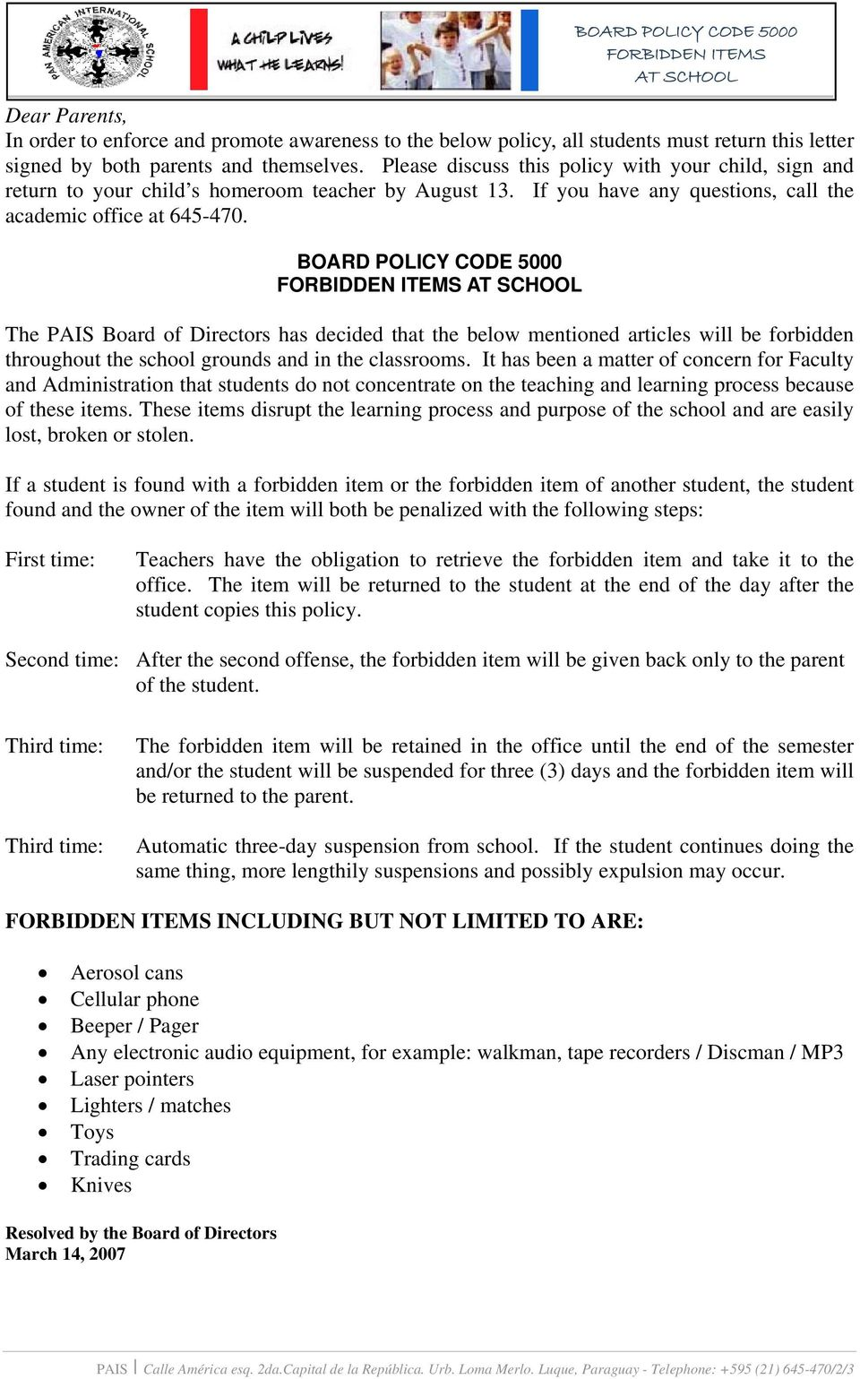 BOARD POLICY CODE 5000 FORBIDDEN ITEMS AT SCHOOL The PAIS Board of Directors has decided that the below mentioned articles will be forbidden throughout the school grounds and in the classrooms.