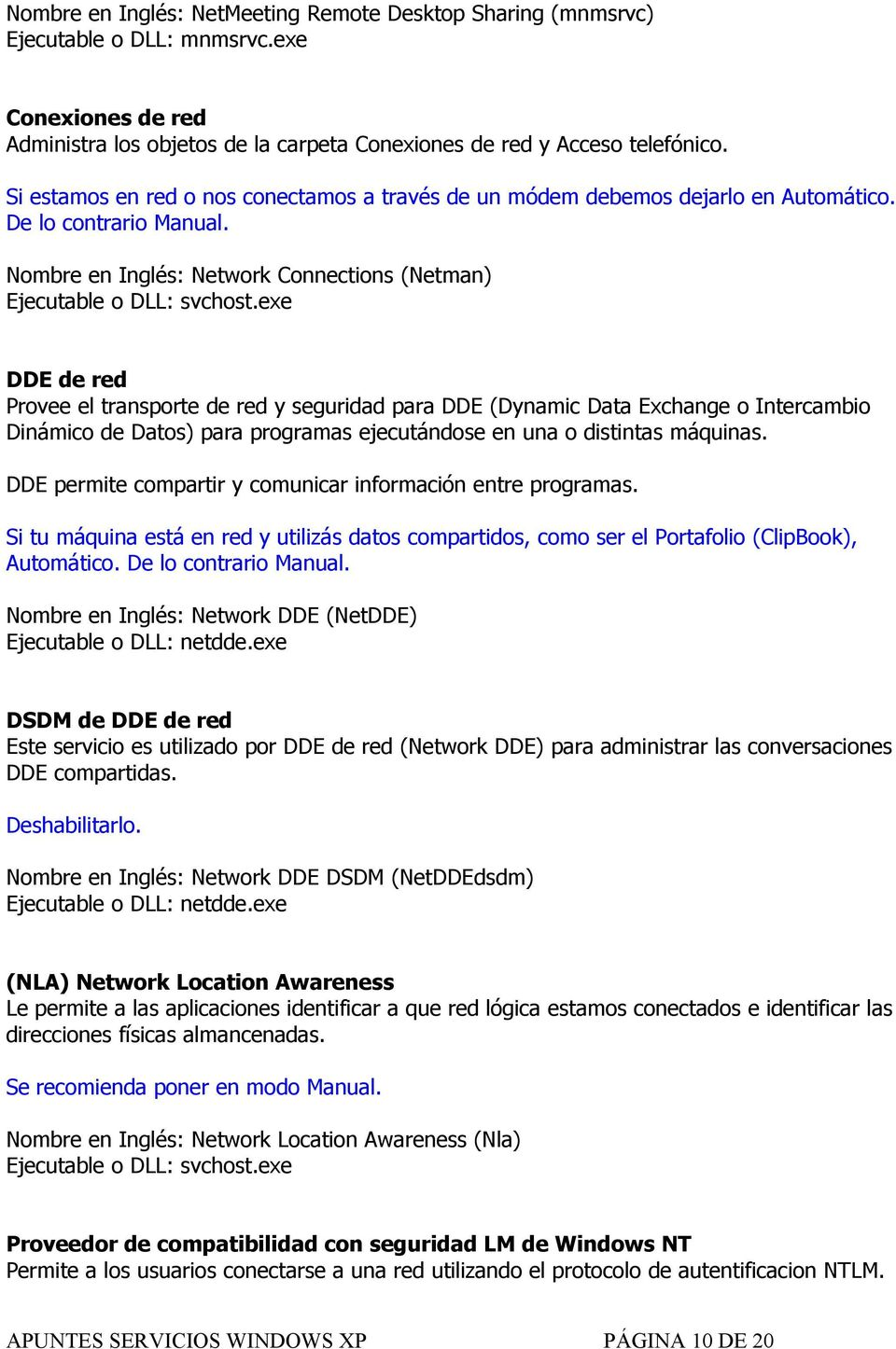 Nombre en Inglés: Network Connections (Netman) DDE de red Provee el transporte de red y seguridad para DDE (Dynamic Data Exchange o Intercambio Dinámico de Datos) para programas ejecutándose en una o