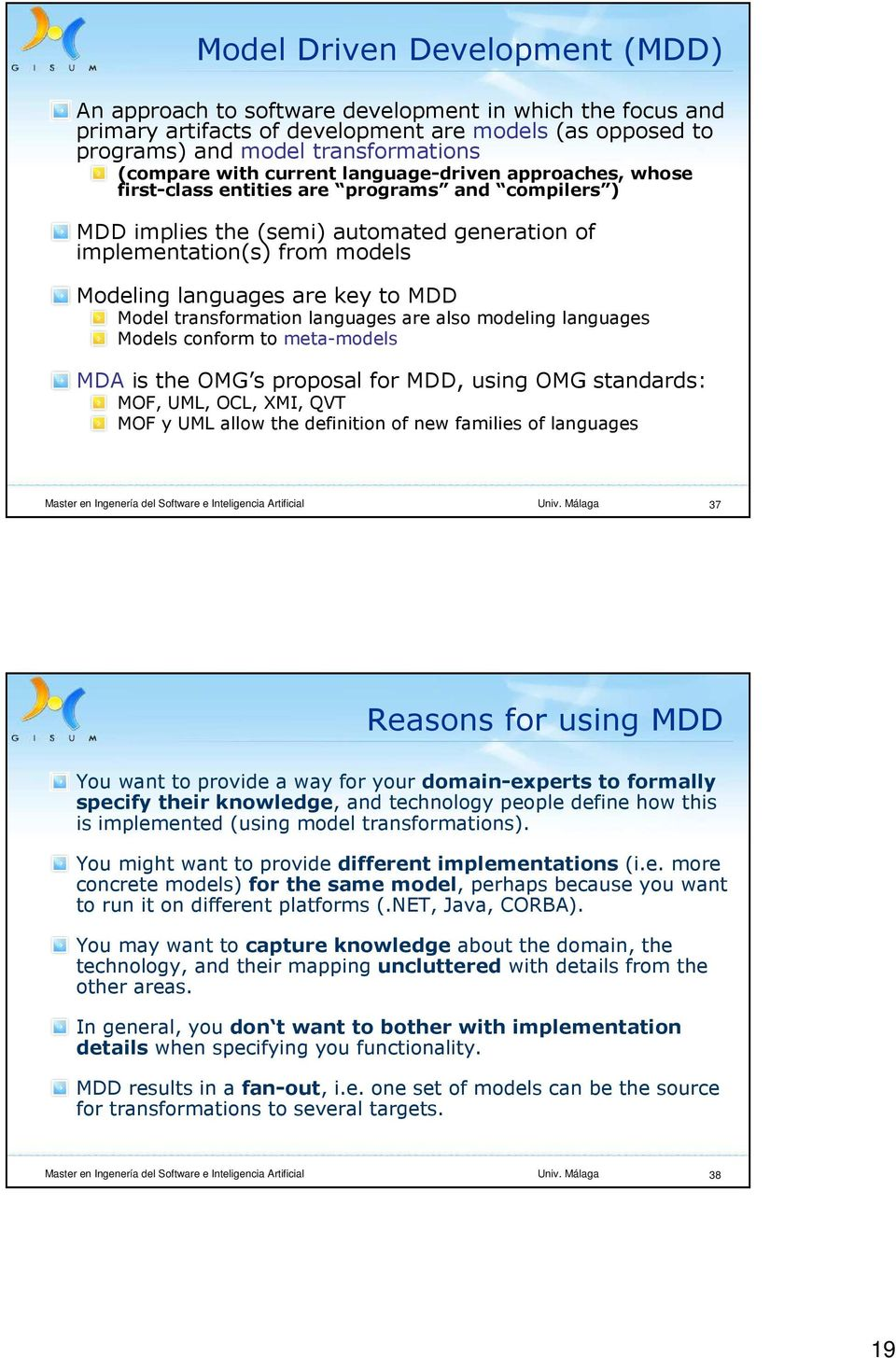 MDD Model transformation languages are also modeling languages Models conform to meta-models MDA is the OMG s proposal for MDD, using OMG standards: MOF, UML, OCL, XMI, QVT MOF y UML allow the