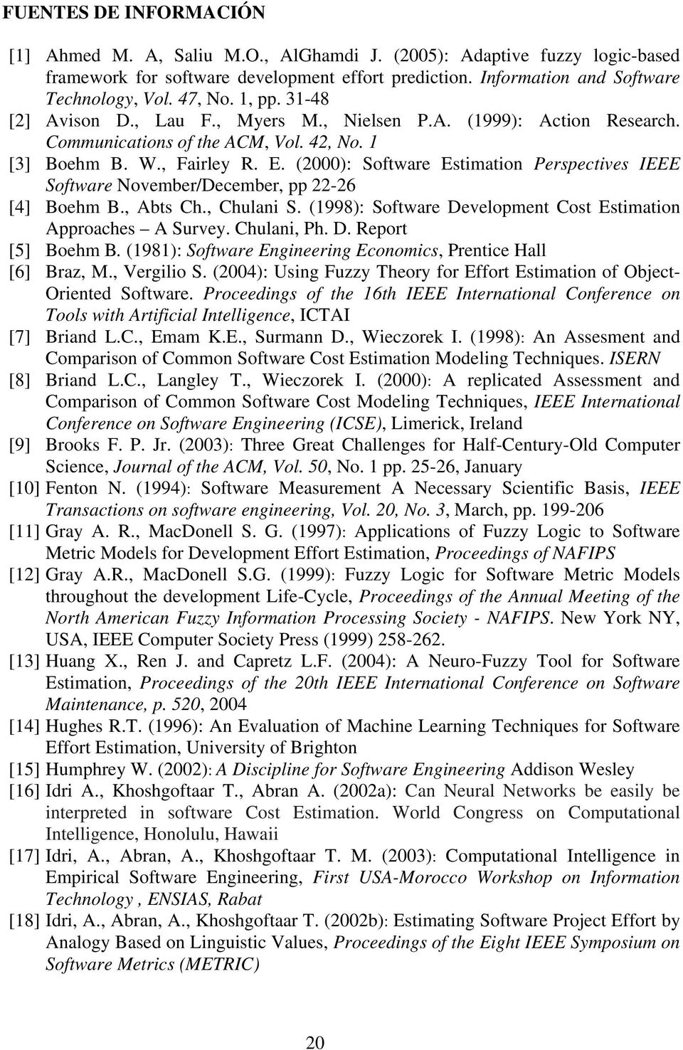 (2000): Software Estimation Perspectives IEEE Software November/December, pp 22-26 [4] Boehm B., Abts Ch., Chulani S. (1998): Software Development Cost Estimation Approaches A Survey. Chulani, Ph. D. Report [5] Boehm B.