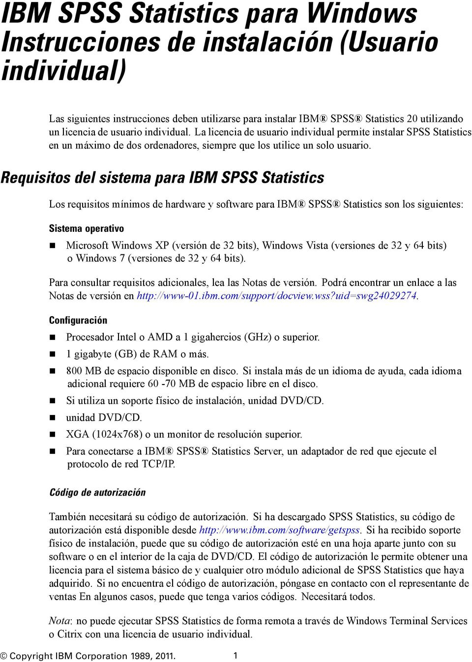Requisitos del sistema para IBM SPSS Statistics Los requisitos mínimos de hardware y software para IBM SPSS Statistics son los siguientes: Sistema operativo Microsoft Windows XP (versión de 32 bits),
