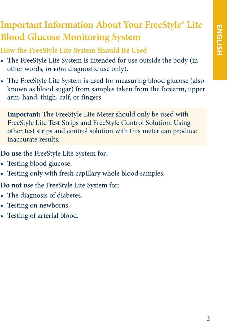 The FreeStyle Lite System is used for measuring blood glucose (also known as blood sugar) from samples taken from the forearm, upper arm, hand, thigh, calf, or fingers.