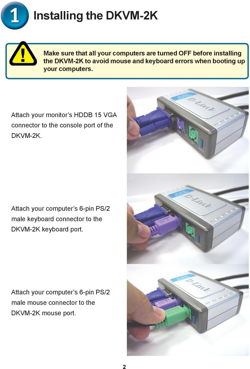 Attach your monitor s HDDB 15 VGA connector to the console port of the DKVM-2K.