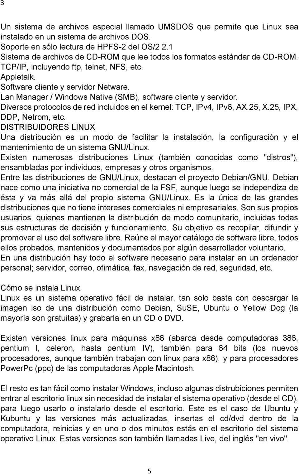 Lan Manager / Windows Native (SMB), software cliente y servidor. Diversos protocolos de red incluidos en el kernel: TCP, IPv4, IPv6, AX.25, X.25, IPX, DDP, Netrom, etc.