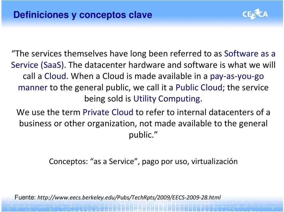 When a Cloud is made available in a pay as you go manner to the general public, we call it a Public Cloud; the service being sold is Utility Computing.