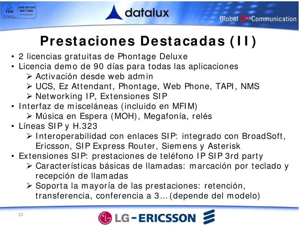 323 Interoperabilidad con enlaces SIP: integrado con BroadSoft, Ericsson, SIP Express Router, Siemens y Asterisk Extensiones SIP: prestaciones de teléfono IP SIP 3rd party