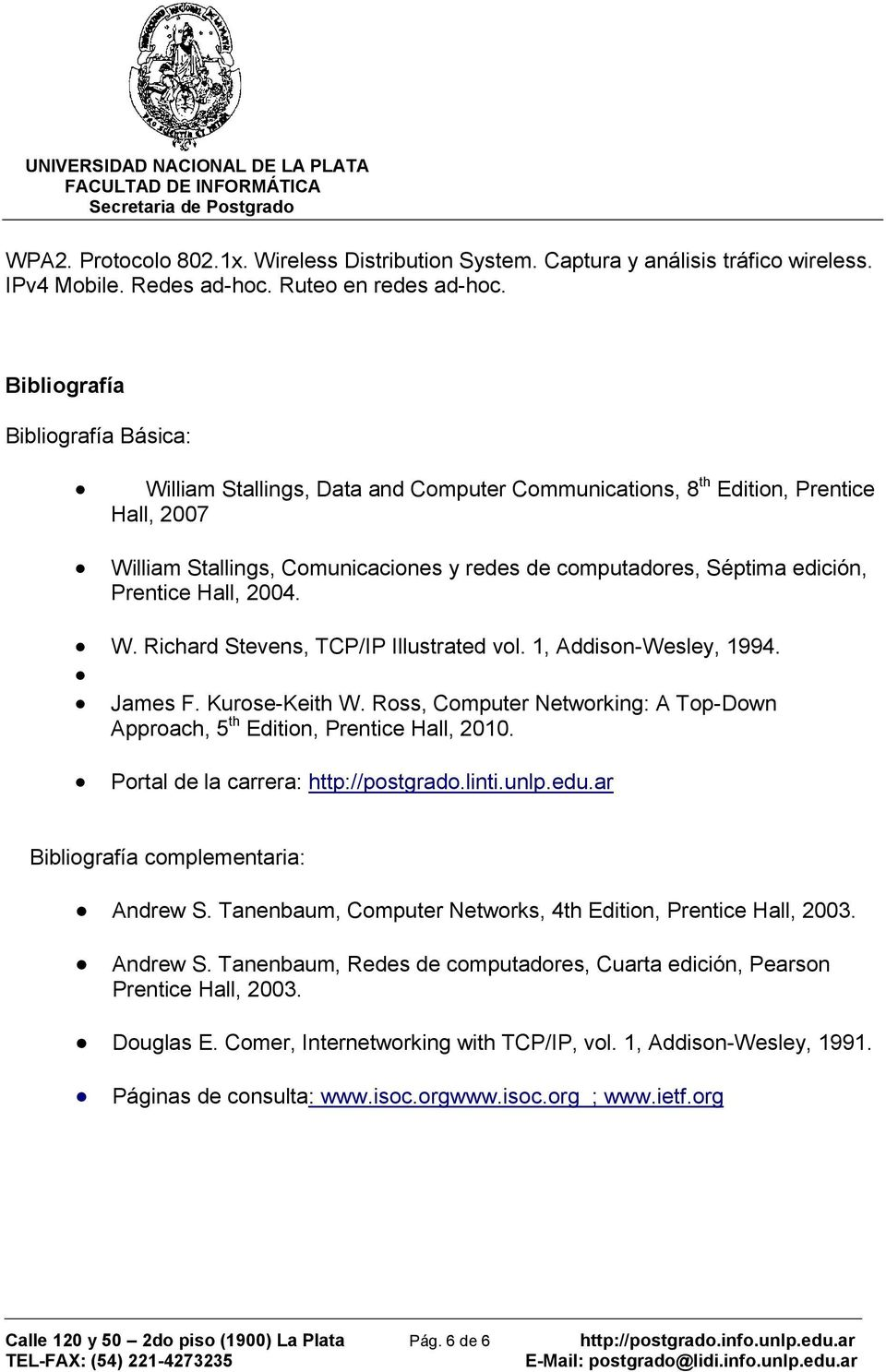 Prentice Hall, 2004. W. Richard Stevens, TCP/IP Illustrated vol. 1, Addison-Wesley, 1994. James F. Kurose-Keith W. Ross, Computer Networking: A Top-Down Approach, 5 th Edition, Prentice Hall, 2010.