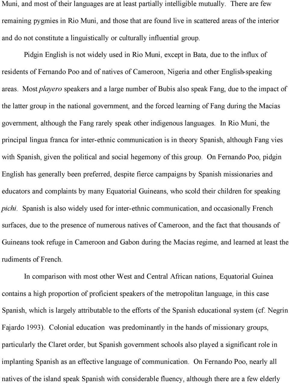 Pidgin English is not widely used in Rio Muni, except in Bata, due to the influx of residents of Fernando Poo and of natives of Cameroon, Nigeria and other English-speaking areas.