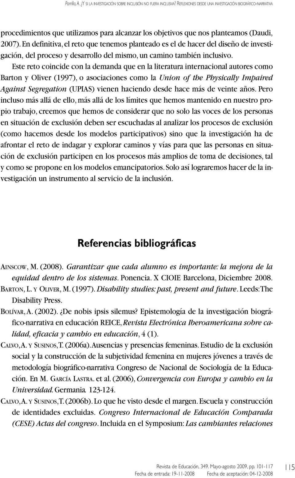 Este reto coincide con la demanda que en la literatura internacional autores como Barton y Oliver (1997), o asociaciones como la Union of the Physically Impaired Against Segregation (UPIAS) vienen