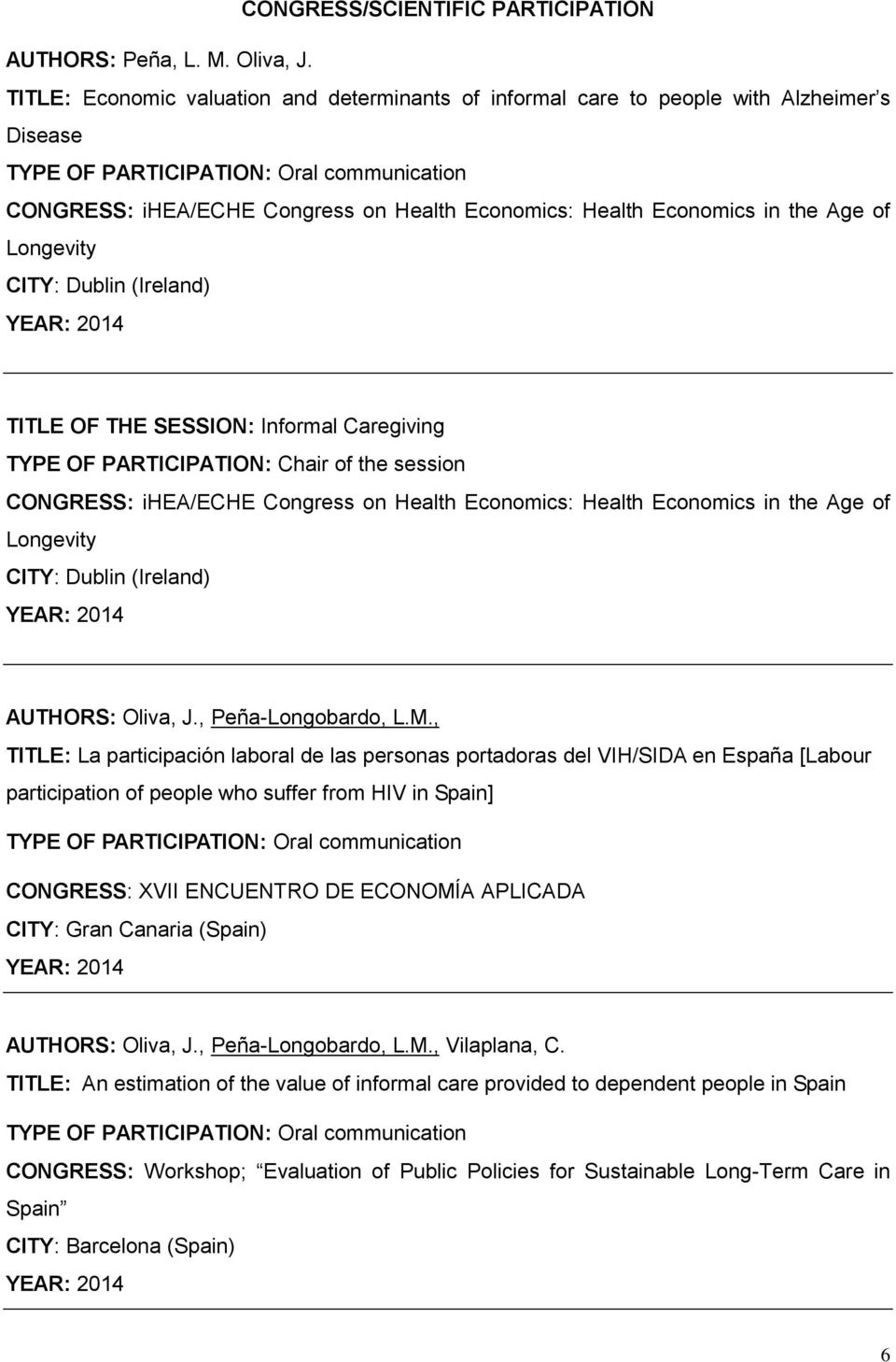 in the Age of Longevity CITY: Dublin (Ireland) YEAR: 2014 TITLE OF THE SESSION: Informal Caregiving TYPE OF PARTICIPATION: Chair of the session CONGRESS: ihea/eche Congress on Health Economics: