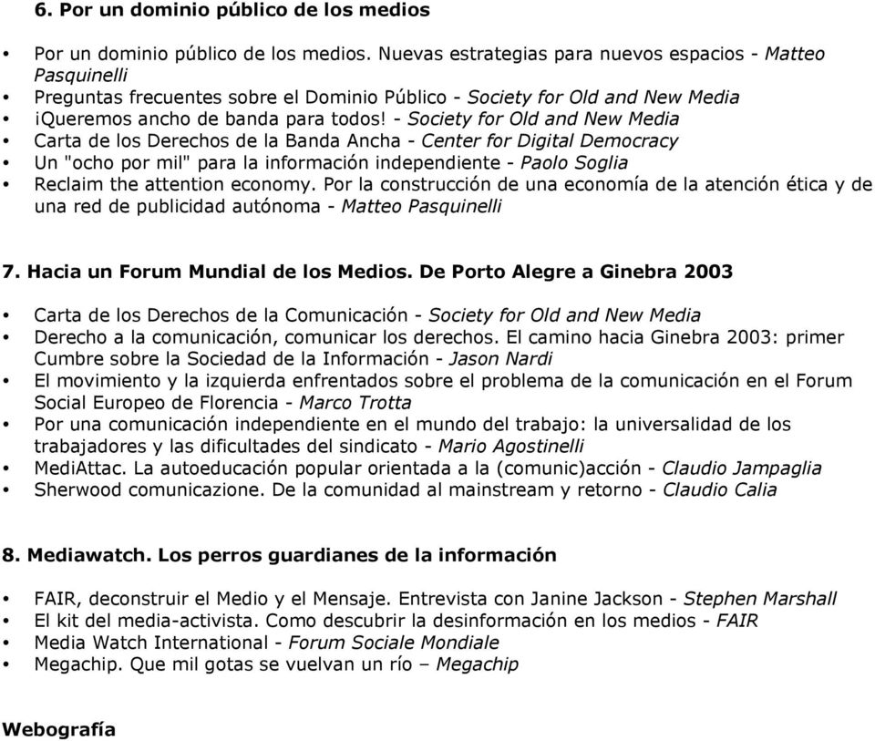 "- Society for Old and New Media Carta de los Derechos de la Banda Ancha - Center for Digital Democracy Un ""ocho por mil"" para la información independiente - Paolo Soglia Reclaim the attention economy."