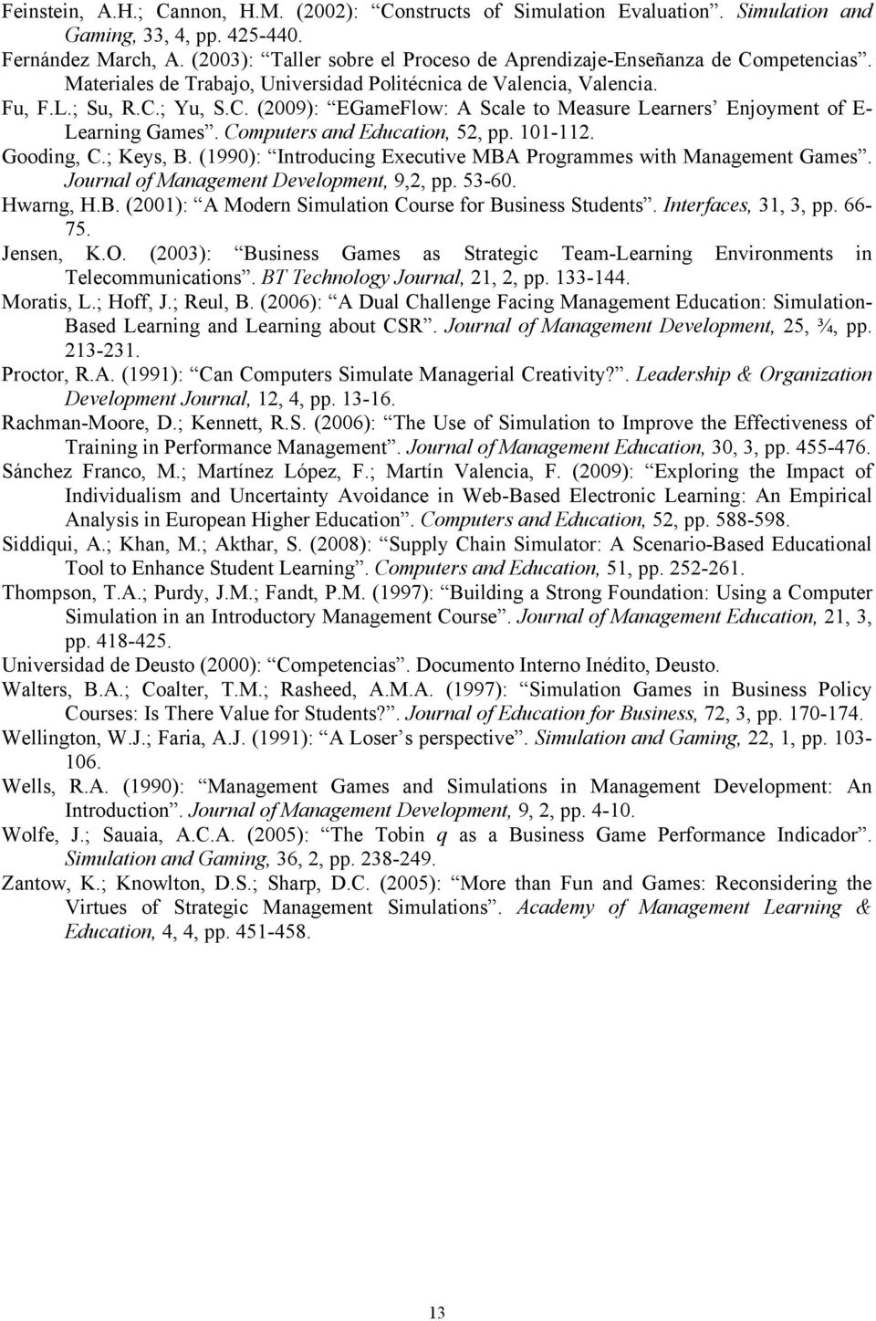 Computers and Education, 52, pp. 101-112. Gooding, C.; Keys, B. (1990): Introducing Executive MBA Programmes with Management Games. Journal of Management Development, 9,2, pp. 53-60. Hwarng, H.B. (2001): A Modern Simulation Course for Business Students.