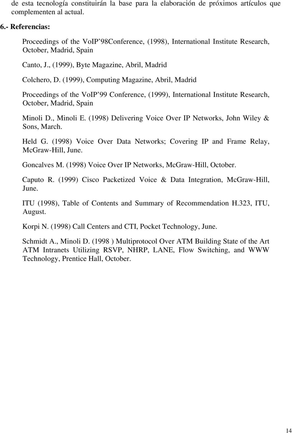 (1999), Computing Magazine, Abril, Madrid Proceedings of the VoIP 99 Conference, (1999), International Institute Research, October, Madrid, Spain Minoli D., Minoli E.