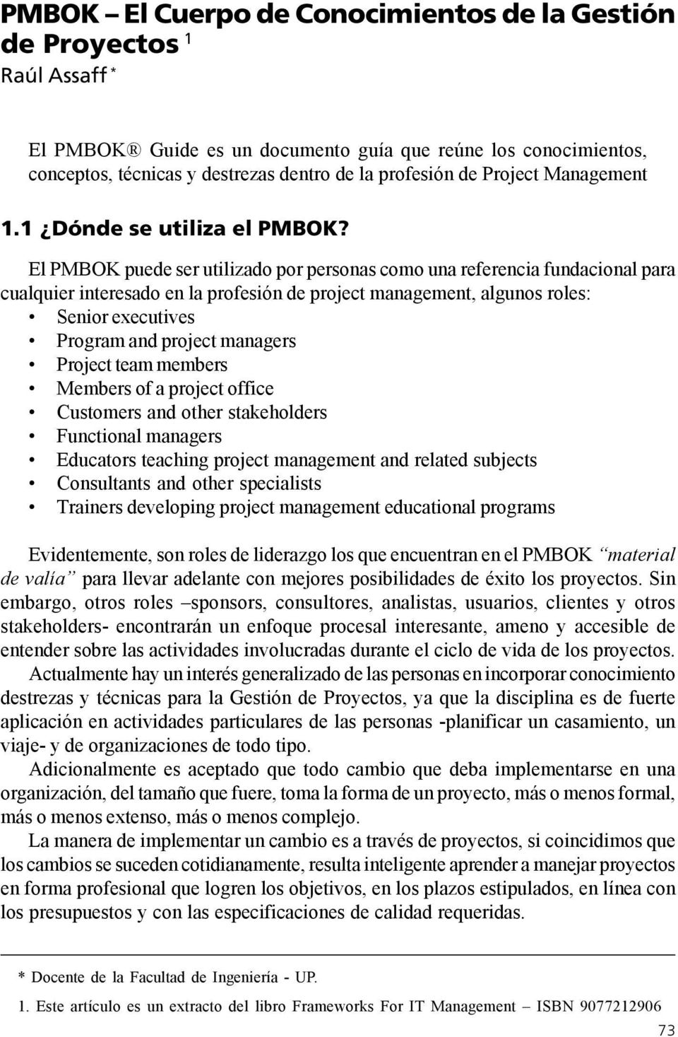 El PMBOK puede ser utilizado por personas como una referencia fundacional para cualquier interesado en la profesión de project management, algunos roles: Senior executives Program and project