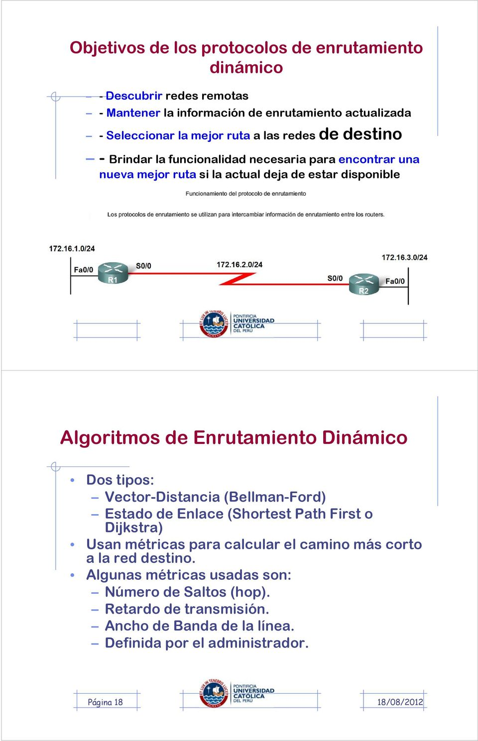 Enrutamiento Dinámico Dos tipos: Vector-Distancia (Bellman-Ford) Estado de Enlace (Shortest Path First o Dijkstra) Usan métricas para calcular el camino más