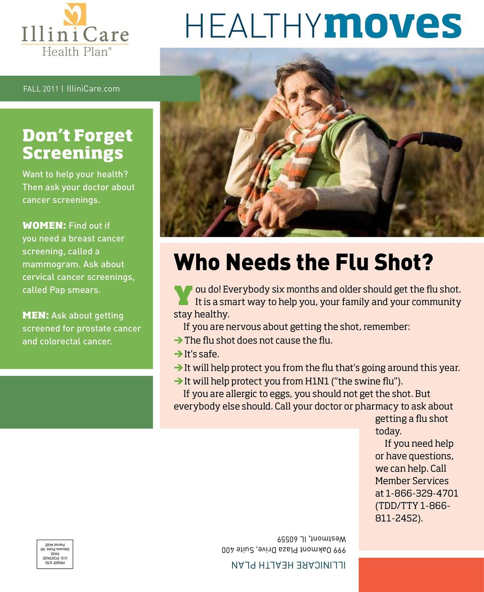 Men: Ask about getting screened for prostate cancer and colorectal cancer. Who Needs the Flu Shot? You do! Everybody six months and older should get the flu shot.