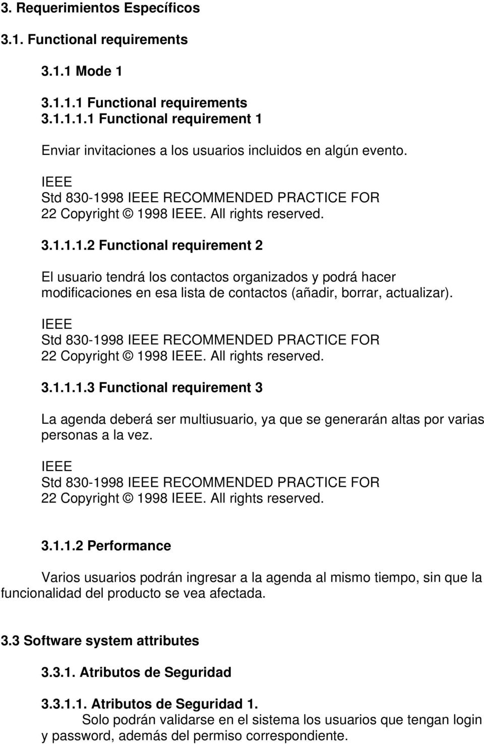 IEEE Std 830-1998 IEEE RECOMMENDED PRACTICE FOR 22 Copyright 1998 IEEE. All rights reserved. 3.1.1.1.3 Functional requirement 3 La agenda deberá ser multiusuario, ya que se generarán altas por varias personas a la vez.