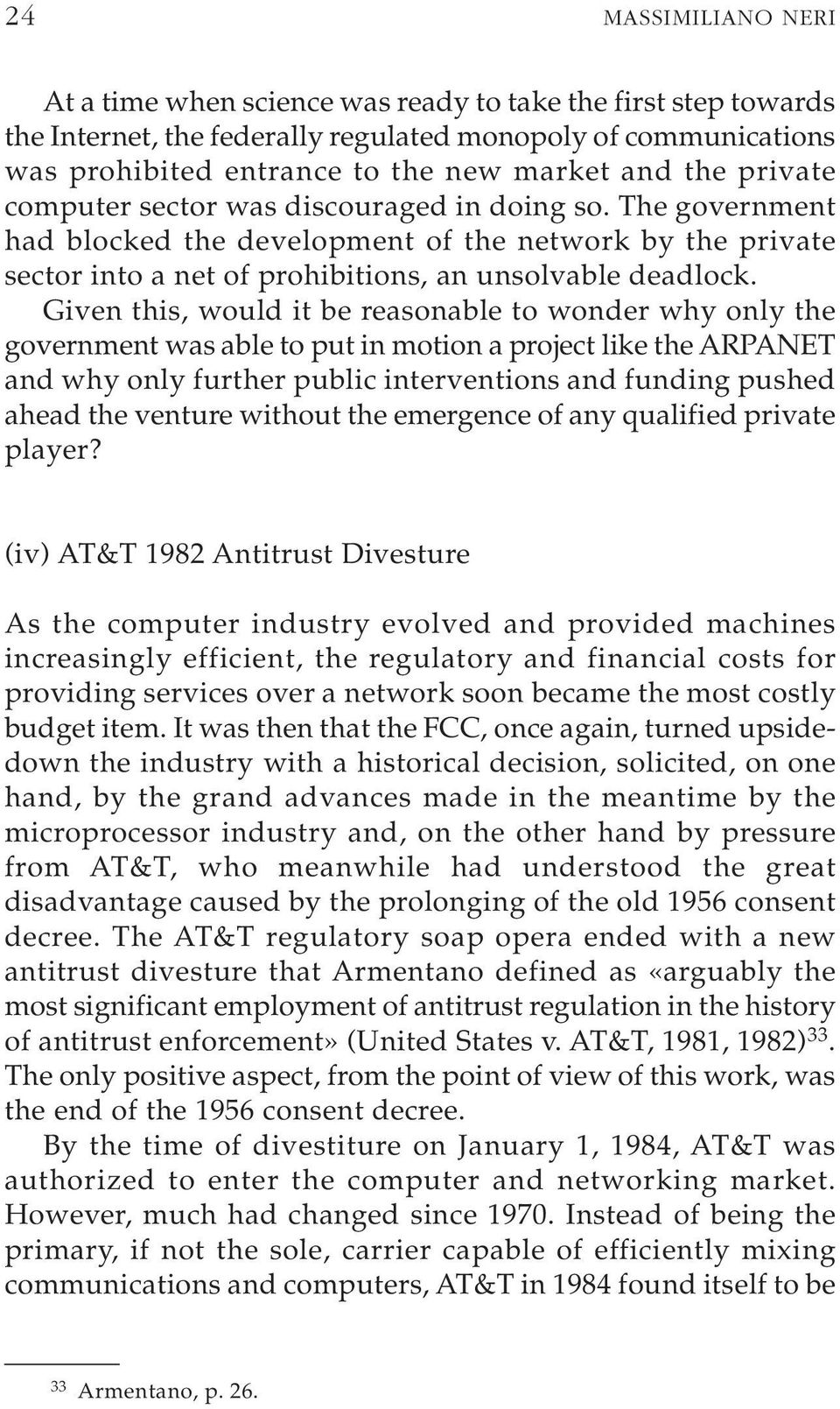 Given this, would it be reasonable to wonder why only the government was able to put in motion a project like the ARPANET and why only further public interventions and funding pushed ahead the