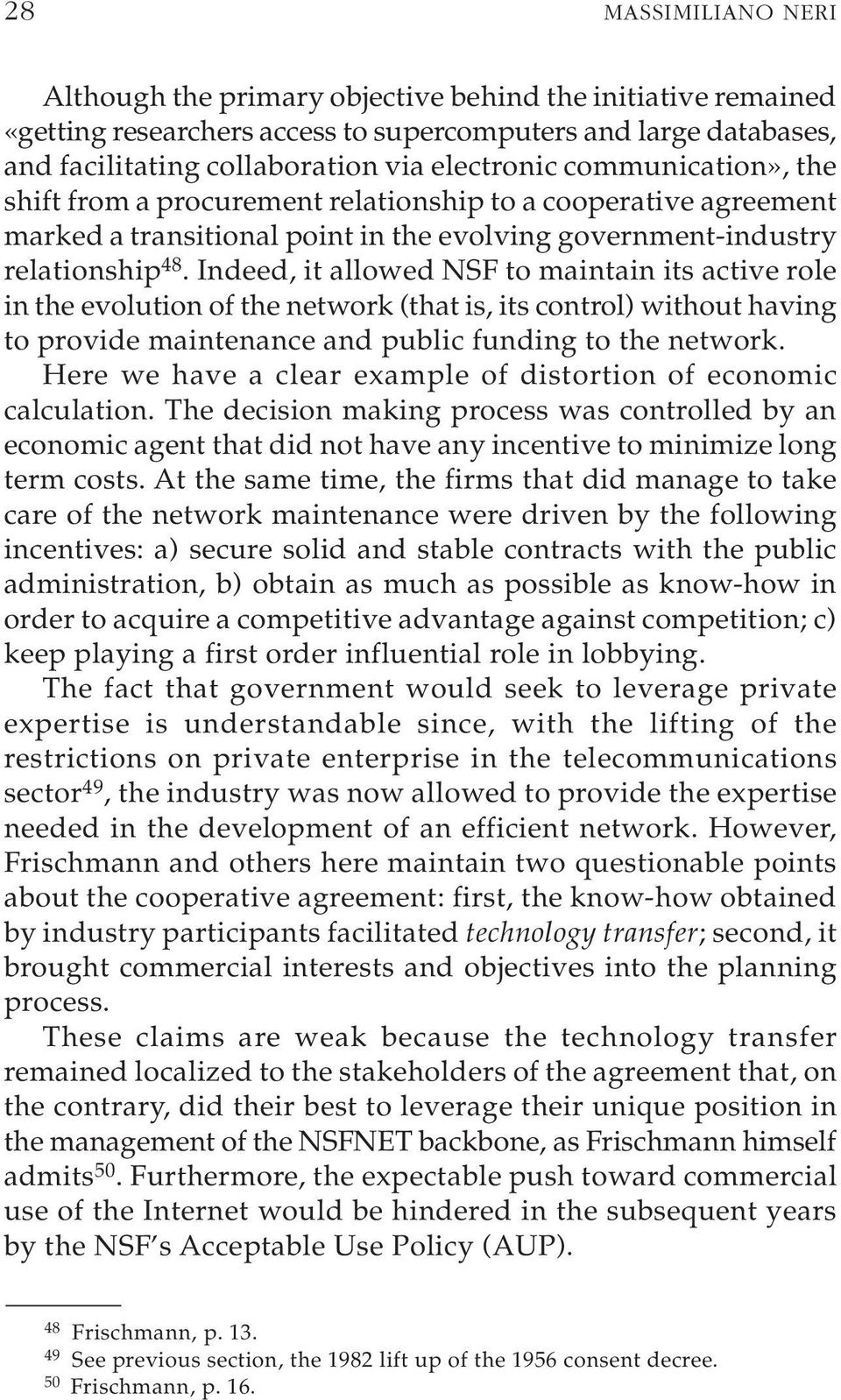 Indeed, it allowed NSF to maintain its active role in the evolution of the network (that is, its control) without having to provide maintenance and public funding to the network.