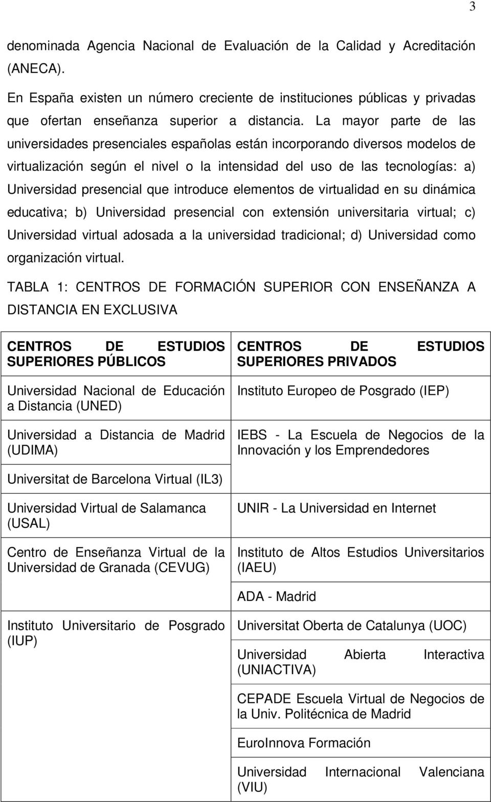 que introduce elementos de virtualidad en su dinámica educativa; b) Universidad presencial con extensión universitaria virtual; c) Universidad virtual adosada a la universidad tradicional; d)
