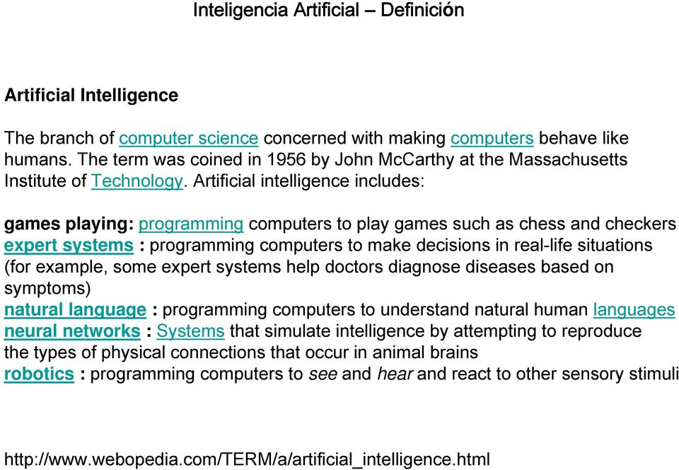 Artificial intelligence includes: games playing: programming computers to play games such as chess and checkers expert systems : programming computers to make decisions in real-life situations (for