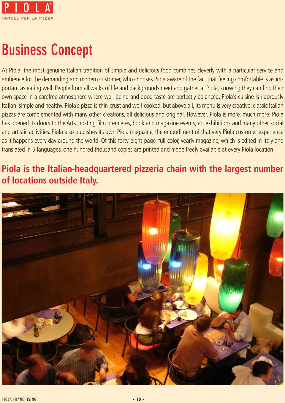 People from all walks of life and backgrounds meet and gather at Piola, knowing they can find their own space in a carefree atmosphere where well-being and good taste are perfectly balanced.