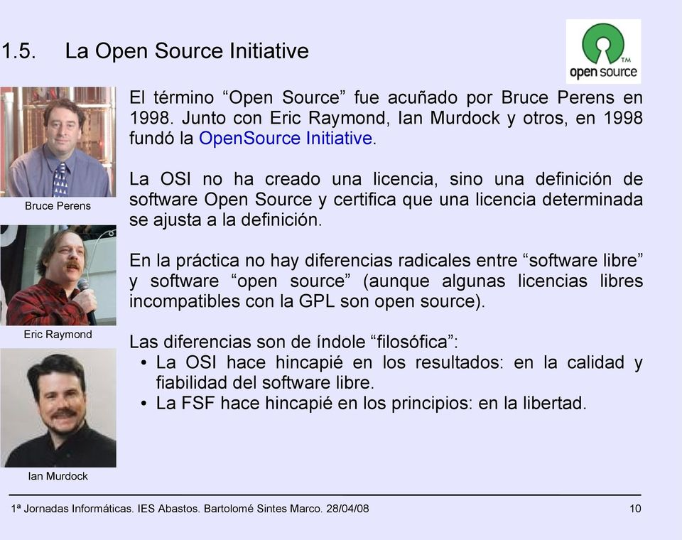En la práctica no hay diferencias radicales entre software libre y software open source (aunque algunas licencias libres incompatibles con la GPL son open source).