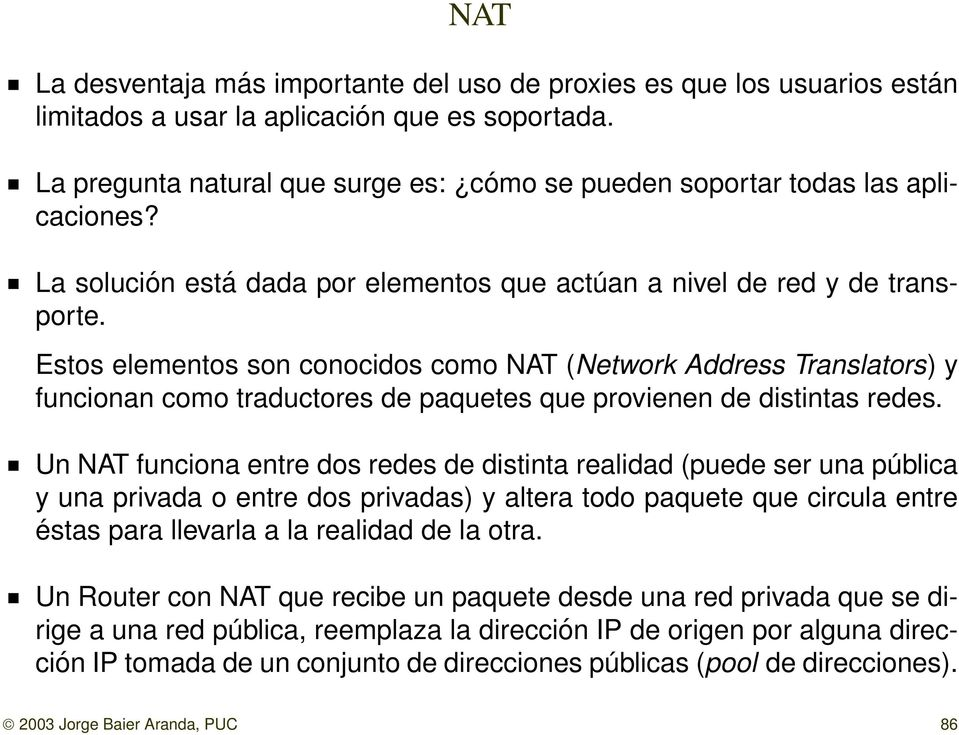 Estos elementos son conocidos como NAT (Network Address Translators) y funcionan como traductores de paquetes que provienen de distintas redes.
