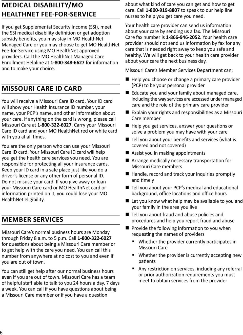 Call the MO HealthNet Managed Care Enrollment Helpline at 1 800 348 6627 for information and to make your choice. MISSOURI CARE ID CARD You will receive a Missouri Care ID card.