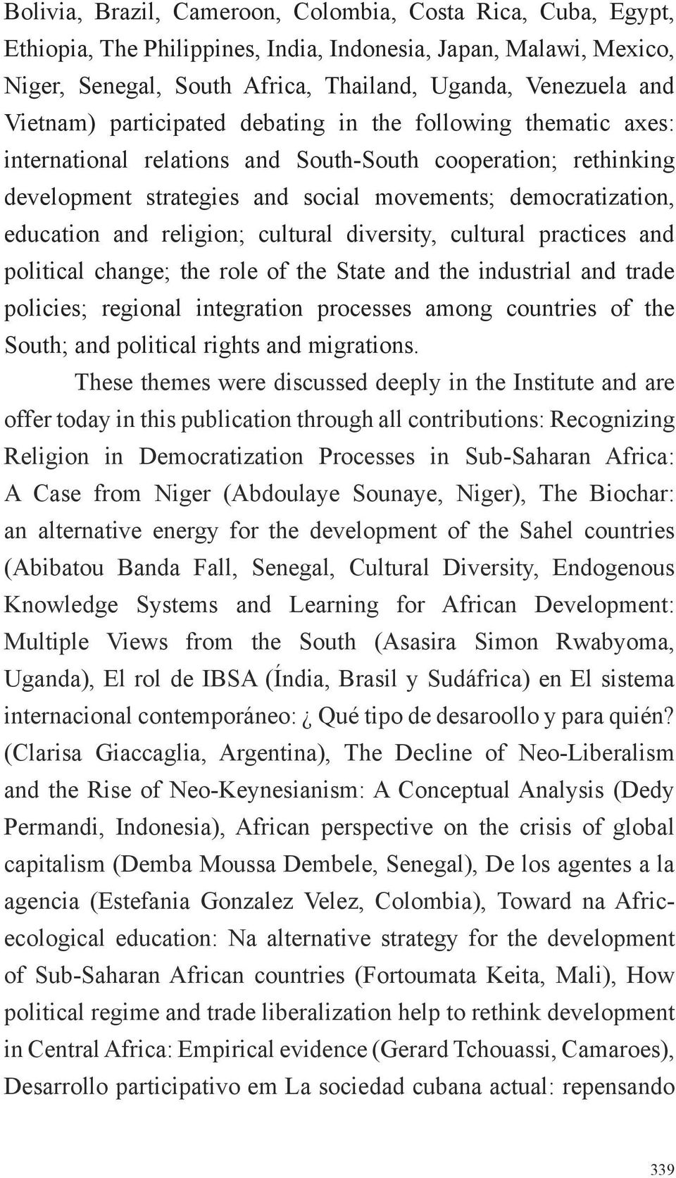 and religion; cultural diversity, cultural practices and political change; the role of the State and the industrial and trade policies; regional integration processes among countries of the South;