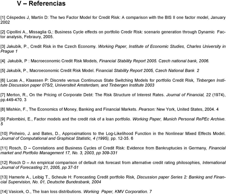 Workng Paper, Insue o Economc Sues, Charles Unversy n Prague [4] Jakubík, P : Macroeconomc Cre Rsk Moels, Fnancal Sably Repor 2005. Czech naonal bank, 2006. [5] Jakubík, P., Macroeconomc Cre Rsk Moel.