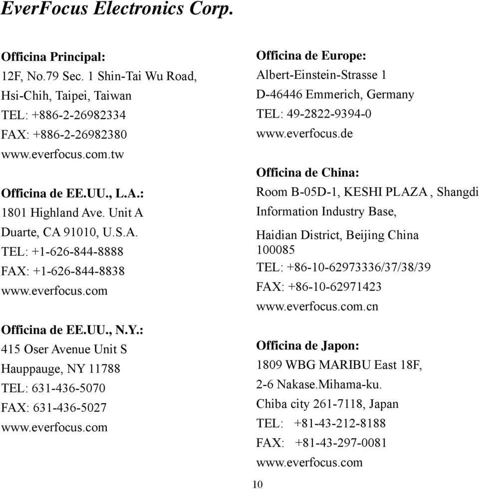 : 415 Oser Avenue Unit S Hauppauge, NY 11788 TEL: 631-436-5070 FAX: 631-436-5027 www.everfocus.com Officina de Europe: Albert-Einstein-Strasse 1 D-46446 Emmerich, Germany TEL: 49-2822-9394-0 www.