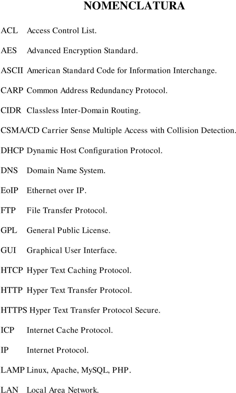 DHCP Dynamic Host Configuration Protocol. DNS Domain Name System. EoIP Ethernet over IP. FTP GPL GUI File Transfer Protocol. General Public License.