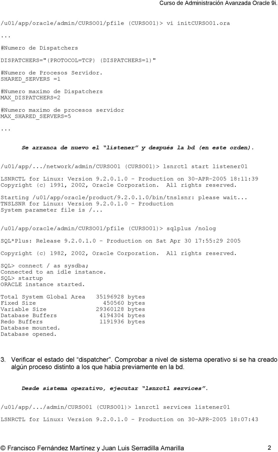 /u01/app/.../network/admin/curso01 (CURSO01)> lsnrctl start listener01 LSNRCTL for Linux: Version 9.2.0.1.0 - Production on 30-APR-2005 18:11:39 Copyright (c) 1991, 2002, Oracle Corporation.