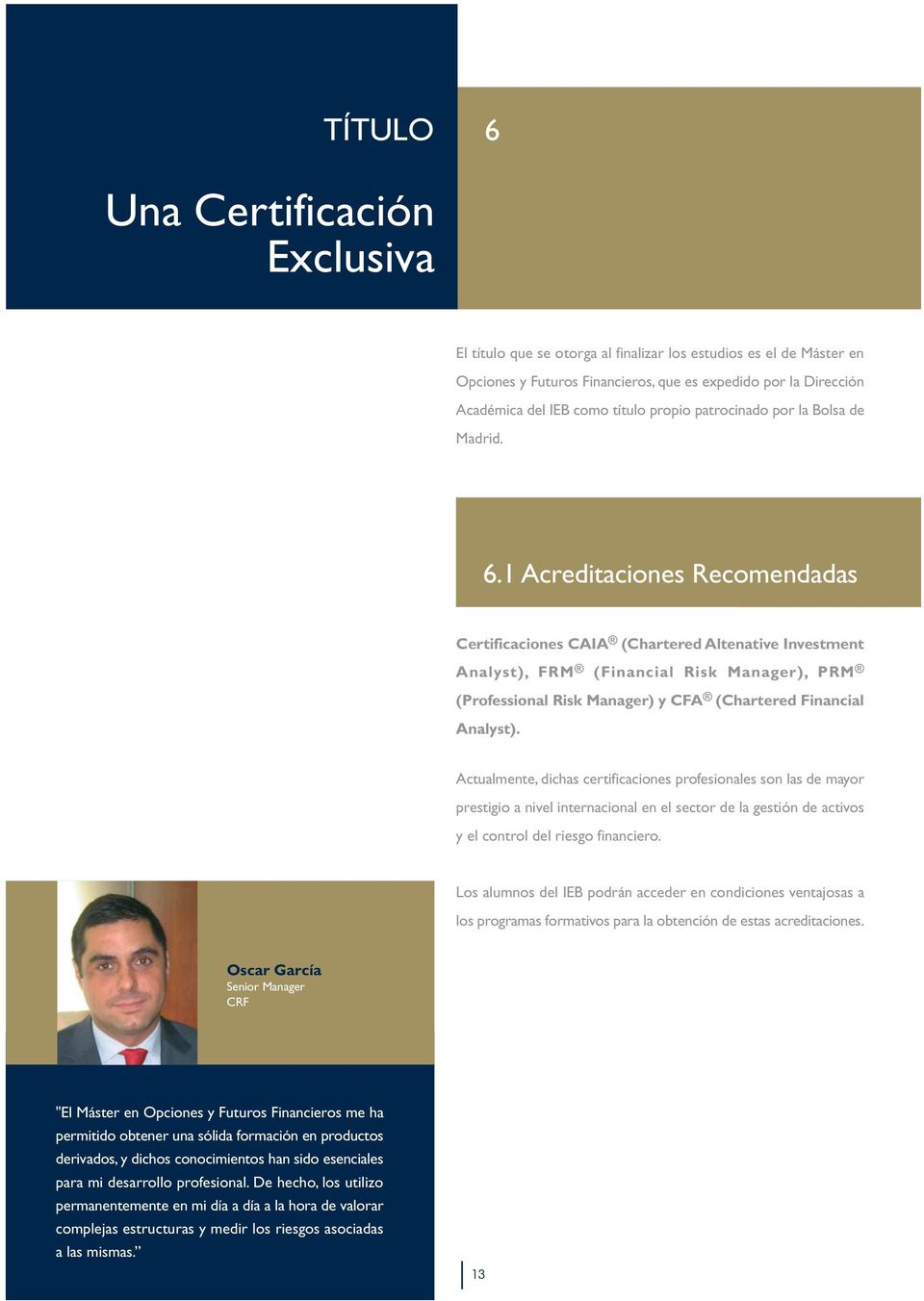 1 Acreditaciones Recomendadas Certificaciones CAIA (Chartered Altenative Investment Analyst), FRM (Financial Risk Manager), PRM (Professional Risk Manager) y CFA (Chartered Financial Analyst).