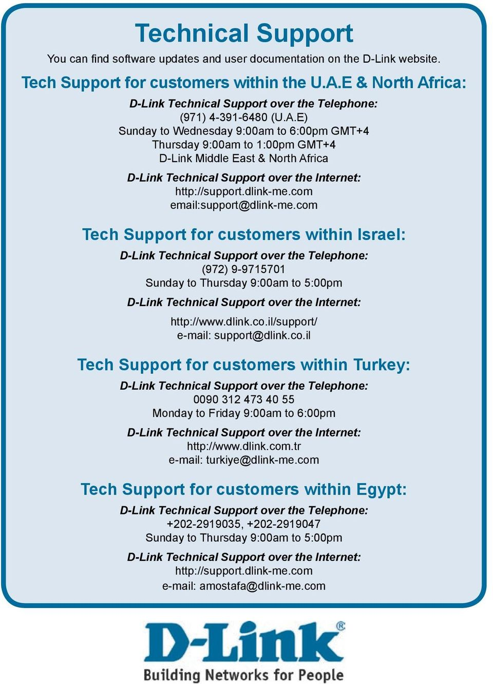 com email:support@dlink-me.com Tech Support for customers within Israel: (972) 9-9715701 Sunday to Thursday 9:00am to 5:00pm http://www.dlink.co.il/support/ e-mail: support@dlink.co.il Tech Support for customers within Turkey: 0090 312 473 40 55 Monday to Friday 9:00am to 6:00pm http://www.