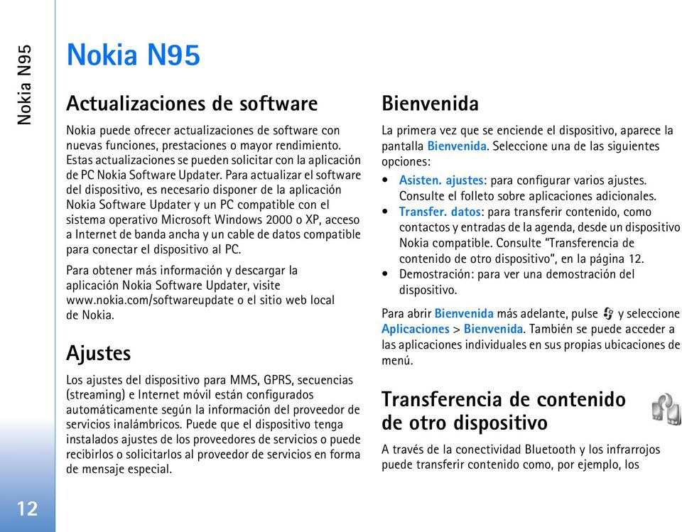 Para actualizar el software del dispositivo, es necesario disponer de la aplicación Nokia Software Updater y un PC compatible con el sistema operativo Microsoft Windows 2000 o XP, acceso a Internet