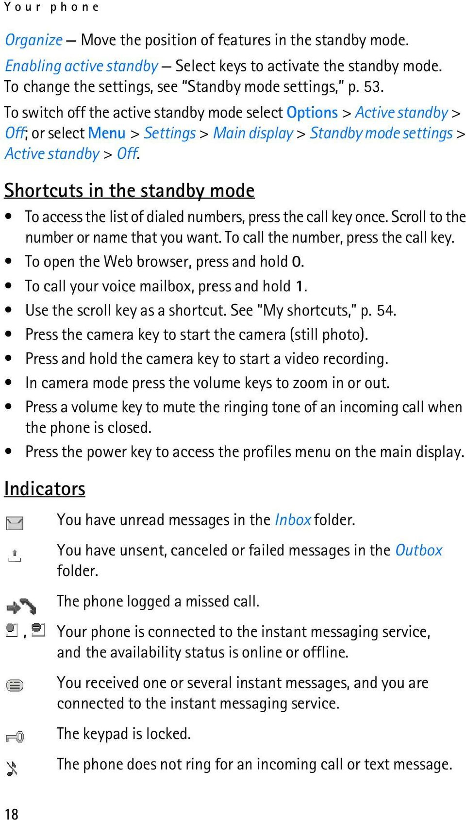 Shortcuts in the standby mode To access the list of dialed numbers, press the call key once. Scroll to the number or name that you want. To call the number, press the call key.