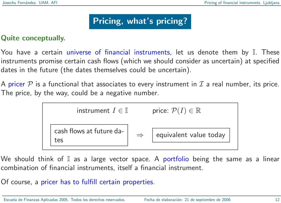A pricer P is a functional that associates to every instrument in I a real number, its price. The price, by the way, could be a negative number.