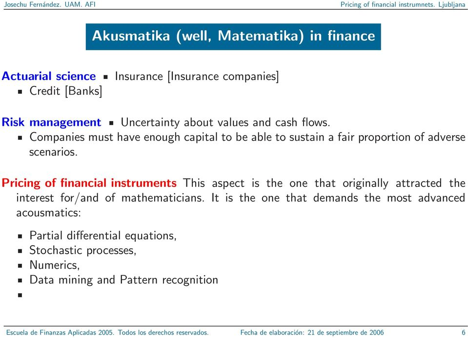 Pricing of financial instruments This aspect is the one that originally attracted the interest for/and of mathematicians.