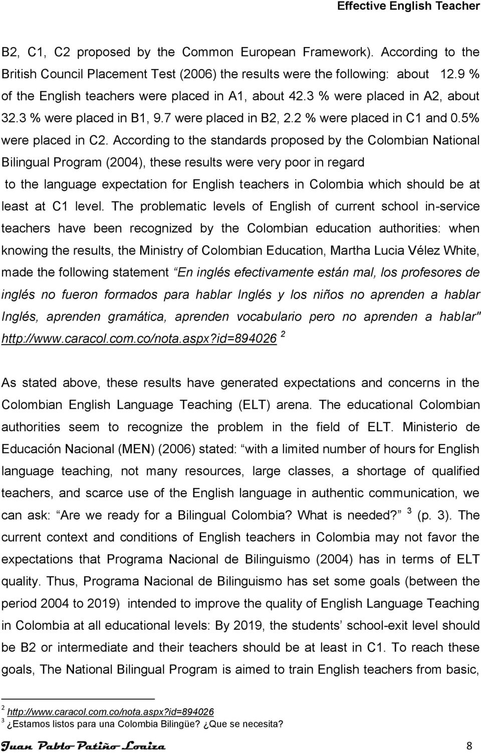According to the standards proposed by the Colombian National Bilingual Program (2004), these results were very poor in regard to the language expectation for English teachers in Colombia which