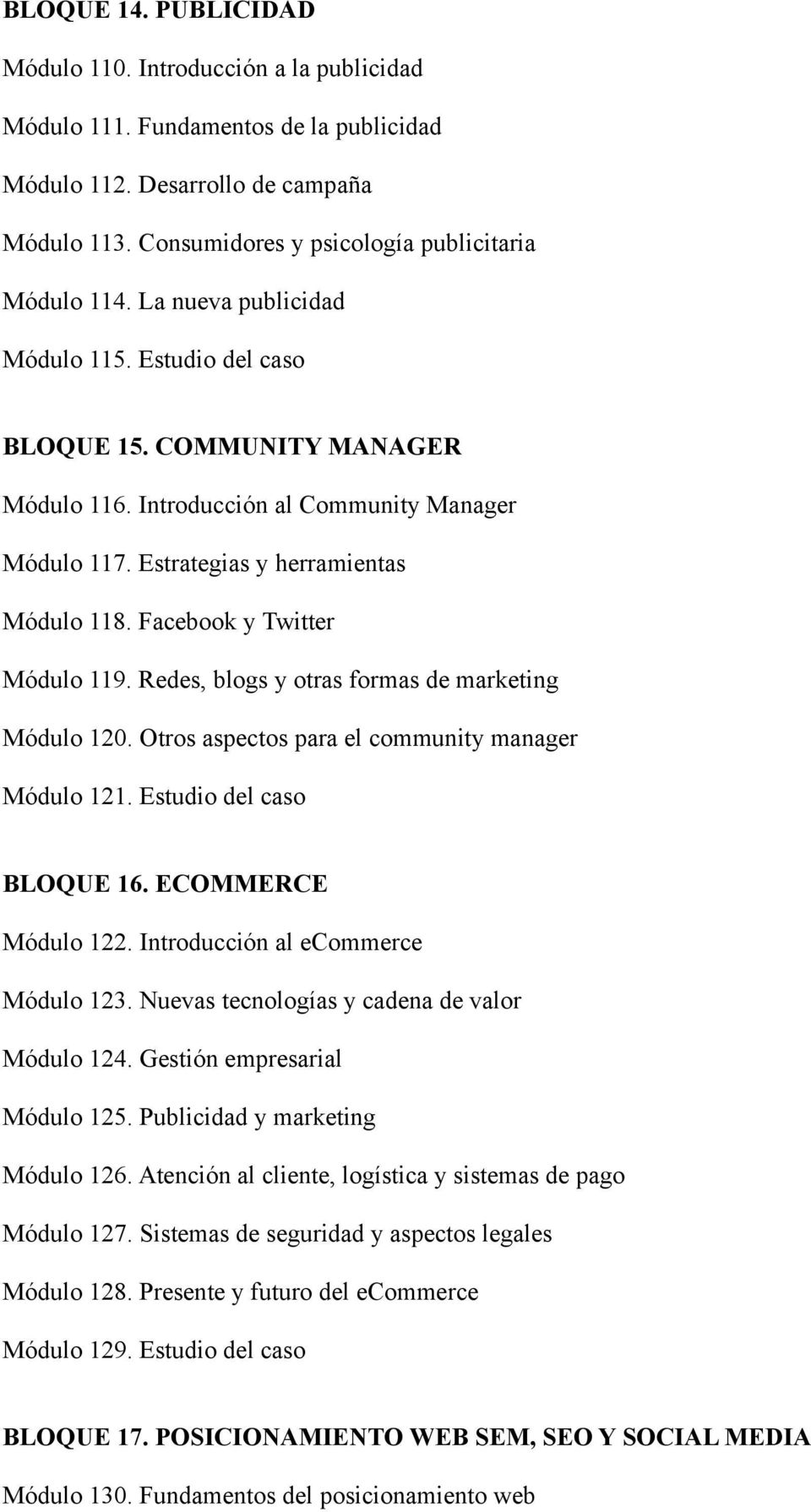 Facebook y Twitter Módulo 119. Redes, blogs y otras formas de marketing Módulo 120. Otros aspectos para el community manager Módulo 121. Estudio del caso BLOQUE 16. ECOMMERCE Módulo 122.