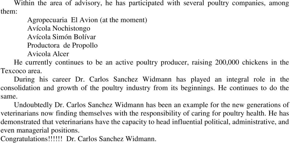 Carlos Sanchez Widmann has played an integral role in the consolidation and growth of the poultry industry from its beginnings. He continues to do the same. Undoubtedly Dr.