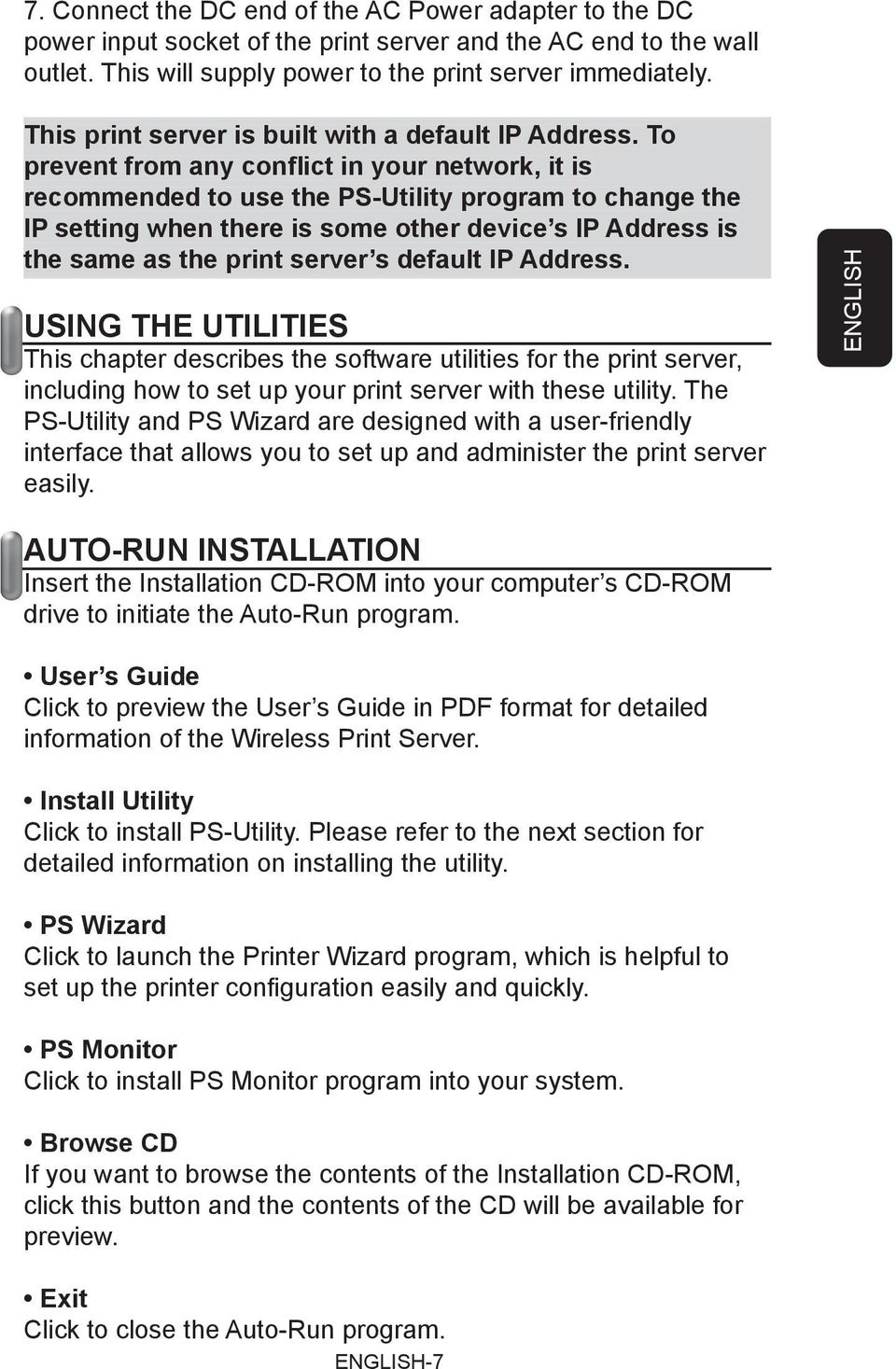To prevent from any conflict in your network, it is recommended to use the PS-Utility program to change the IP setting when there is some other device s IP Address is the same as the print server s