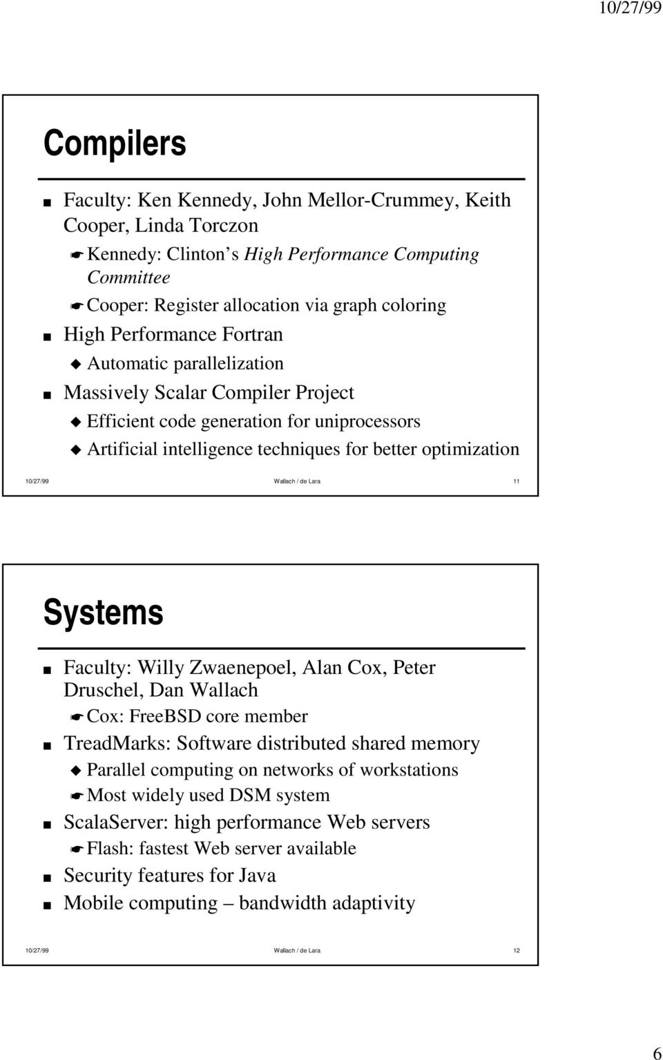Wallach / de Lara 11 Systems Faculty: Willy Zwaenepoel, Alan Cox, Peter Druschel, Dan Wallach Cox: FreeBSD core member TreadMarks: Software distributed shared memory Parallel computing on networks