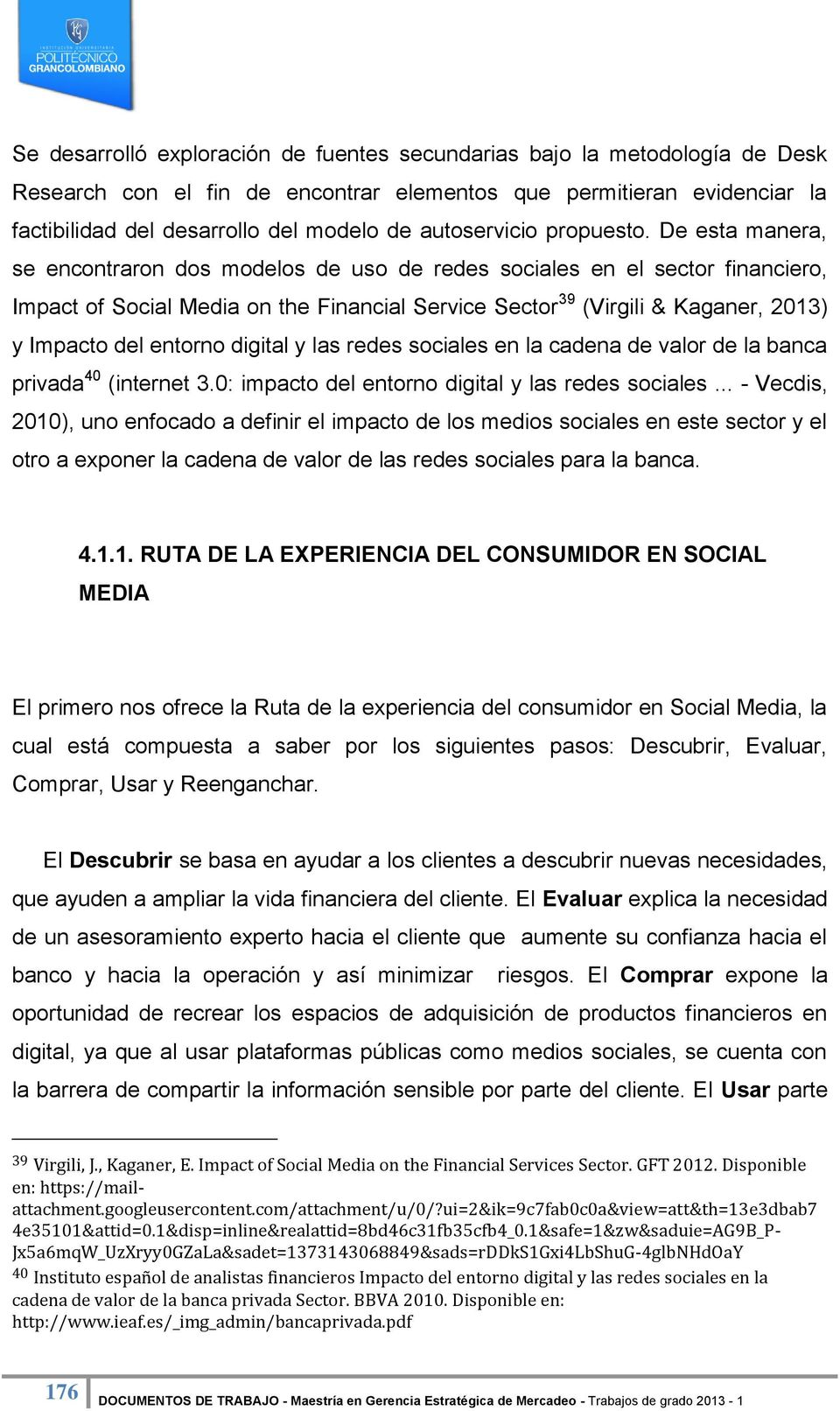 De esta manera, se encontraron dos modelos de uso de redes sociales en el sector financiero, Impact of Social Media on the Financial Service Sector 39 (Virgili & Kaganer, 2013) y Impacto del entorno
