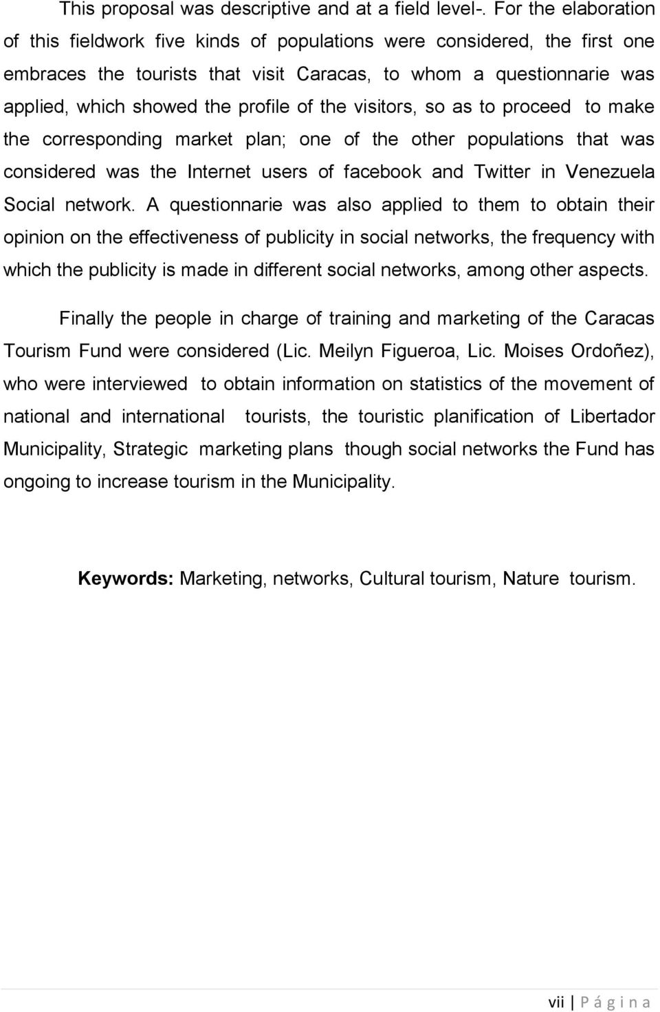 of the visitors, so as to proceed to make the corresponding market plan; one of the other populations that was considered was the Internet users of facebook and Twitter in Venezuela Social network.