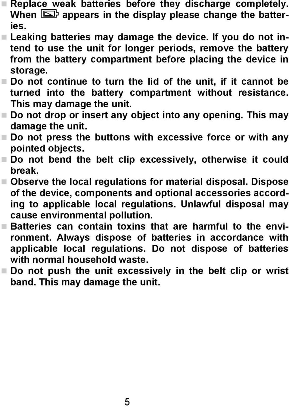 Do not continue to turn the lid of the unit, if it cannot be turned into the battery compartment without resistance. This may damage the unit. Do not drop or insert any object into any opening.